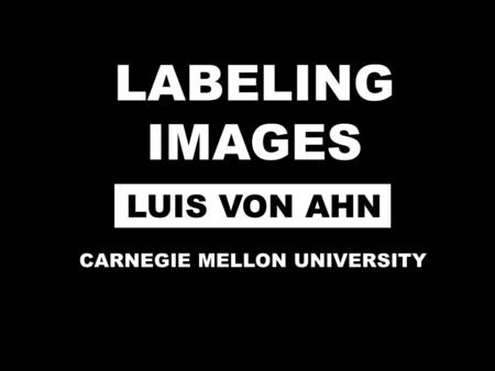 LABELING IMAGES LUIS VON AHN CARNEGIE MELLON UNIVERSITY.