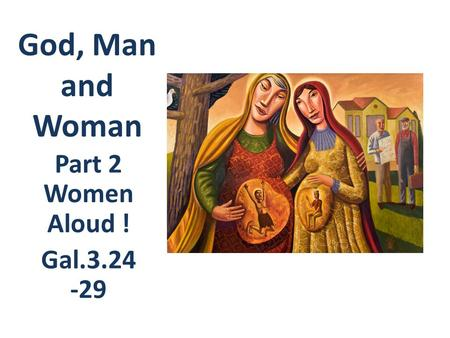 God, Man and Woman Part 2 Women Aloud ! Gal.3.24 -29.