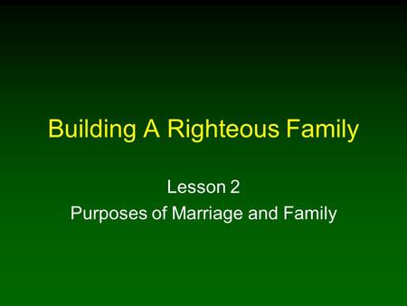Building A Righteous Family Lesson 2 Purposes of Marriage and Family.