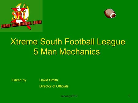 January 20121 Xtreme South Football League 5 Man Mechanics Edited byDavid Smith Director of Officials.