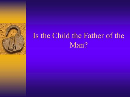 Is the Child the Father of the Man?. Reaction paper 10: Have You Changed? F Is your personality & ways of thinking, feeling & behaving the same now as.