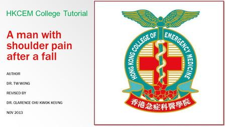 A man with shoulder pain after a fall AUTHOR DR. TW WONG REVISED BY DR. CLARENCE CHU KWOK KEUNG NOV 2013 HKCEM College Tutorial.