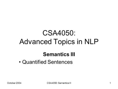 October 2004CSA4050: Semantics III1 CSA4050: Advanced Topics in NLP Semantics III Quantified Sentences.