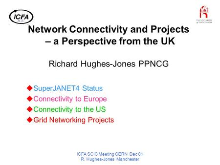 ICFA SCIC Meeting CERN Dec 01 R. Hughes-Jones Manchester Network Connectivity and Projects – a Perspective from the UK Richard Hughes-Jones PPNCG SuperJANET4.