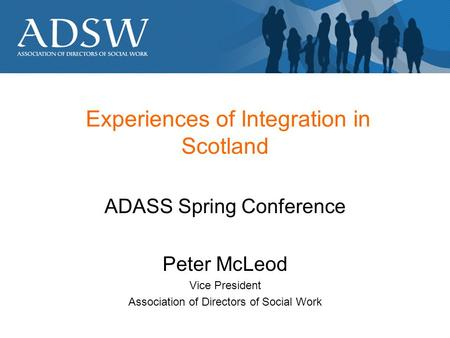 Experiences of Integration in Scotland ADASS Spring Conference Peter McLeod Vice President Association of Directors of Social Work.