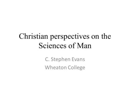 Christian perspectives on the Sciences of Man C. Stephen Evans Wheaton College.