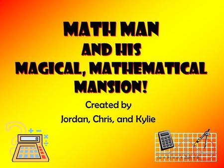 Math Man and his Magical, Mathematical Mansion! Created by Jordan, Chris, and Kylie.