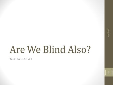 Are We Blind Also? Text: John 9:1-41 6/10/2014 1.