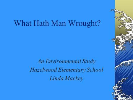 What Hath Man Wrought? An Environmental Study Hazelwood Elementary School Linda Mackey.