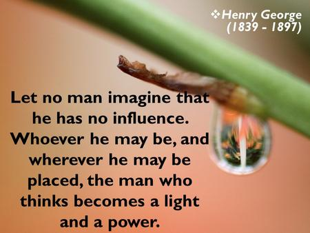 Let no man imagine that he has no influence. Whoever he may be, and wherever he may be placed, the man who thinks becomes a light and a power. Henry George.