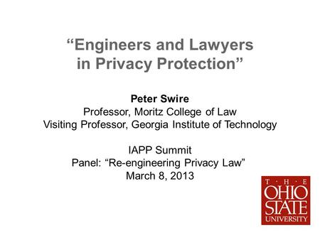 Engineers and Lawyers in Privacy Protection Peter Swire Professor, Moritz College of Law Visiting Professor, Georgia Institute of Technology IAPP Summit.