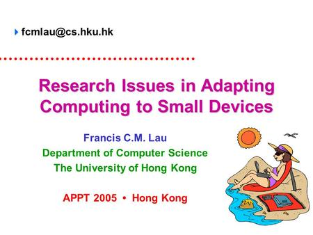 Research Issues in Adapting Computing to Small Devices Francis C.M. Lau Department of Computer Science The University of Hong Kong APPT 2005 Hong Kong.