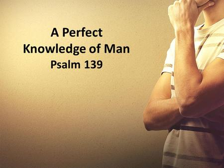 A Perfect Knowledge of Man Psalm 139. Introductory Thoughts Two of the most amazing questions that one can ask are found in Psalm 8:4 & Ruth 2:10. The.