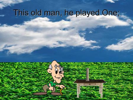This old man, he played One;. He played knick knack on my thumb.