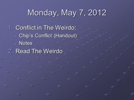 Monday, May 7, 2012 1.Conflict in The Weirdo: Chips Conflict (Handout) Chips Conflict (Handout) Notes Notes 2.Read The Weirdo.