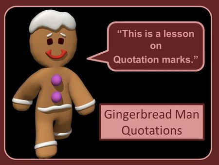 Gingerbread Man Quotations This is a lesson on Quotation marks. This is a lesson on Quotation marks.