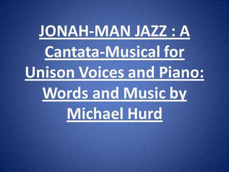 JONAH-MAN JAZZ : A Cantata-Musical for Unison Voices and Piano: Words and Music by Michael Hurd.