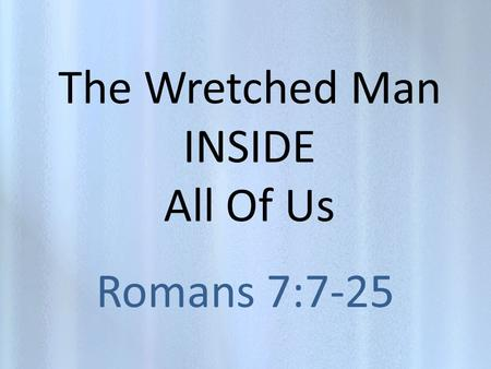The Wretched Man INSIDE All Of Us Romans 7:7-25. Who Is This Wretched Man? Hes inside of each of us. Hes sometimes blind and arrogant and unwilling to.