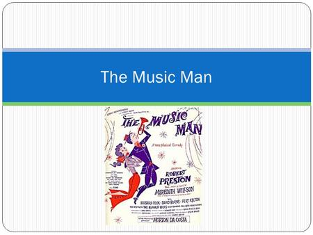 The Music Man. Objectives Students will be introduced to the musical, The Music Man, by completing a worksheet as they prepare to watch the film version.