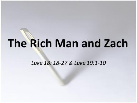 The Rich Man and Zach Luke 18: 18-27 & Luke 19:1-10.