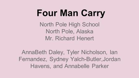 Four Man Carry North Pole High School North Pole, Alaska Mr. Richard Henert AnnaBeth Daley, Tyler Nicholson, Ian Fernandez, Sydney Yalch-Butler,Jordan.