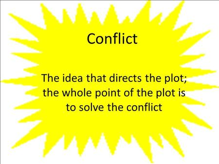 Conflict The idea that directs the plot; the whole point of the plot is to solve the conflict.