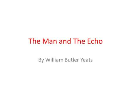 The Man and The Echo By William Butler Yeats. Read these extracts from the Poem ….All that I have said and done Now that I am old and ill ….until I would.