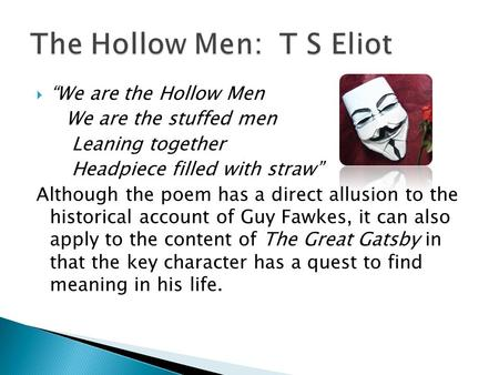 We are the Hollow Men We are the stuffed men Leaning together Headpiece filled with straw Although the poem has a direct allusion to the historical account.