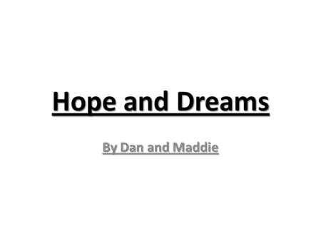 Hope and Dreams By Dan and Maddie.