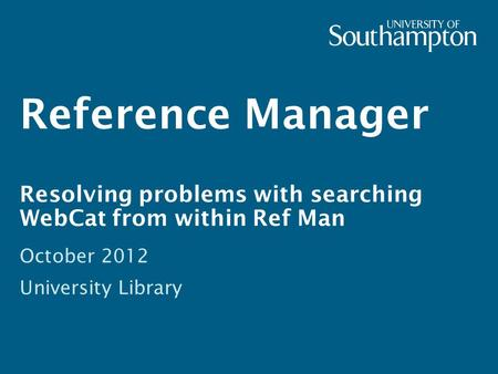 Reference Manager Resolving problems with searching WebCat from within Ref Man October 2012 University Library.