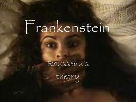 Frankenstein Rousseau's theory Frankenstein monster Frankenstein is a sensitive, emotional creature whose only aim is to share his life with another.