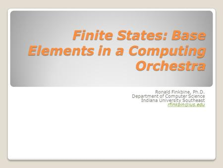 Finite States: Base Elements in a Computing Orchestra Ronald Finkbine, Ph.D. Department of Computer Science Indiana University Southeast