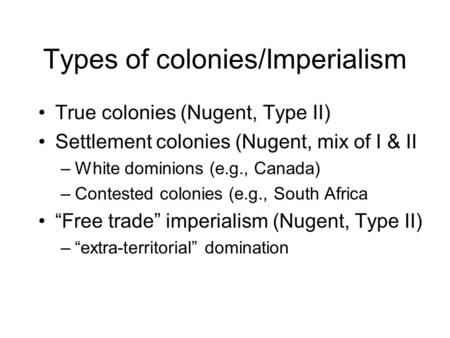 Types of colonies/Imperialism True colonies (Nugent, Type II) Settlement colonies (Nugent, mix of I & II –White dominions (e.g., Canada) –Contested colonies.