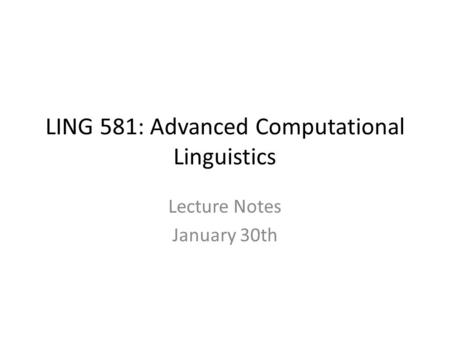 LING 581: Advanced Computational Linguistics Lecture Notes January 30th.