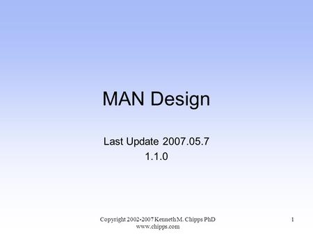 MAN Design Last Update 2007.05.7 1.1.0 Copyright 2002-2007 Kenneth M. Chipps PhD www.chipps.com 1.