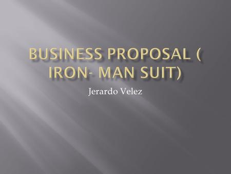 Jerardo Velez. Are company exist today because we are trying to create a iron man suit where we can create a better and stronger military branch, why.