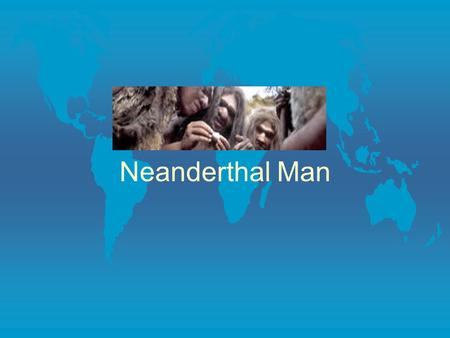Neanderthal Man. Environment Topics Physical Characteristics l Neanderthal man had a modern size brain with a bony eye ridge, and no chin.