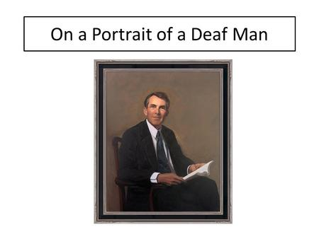 On a Portrait of a Deaf Man. The kind old face, the egg-shaped head, The tie, discreetly loud, The loosely fitting shooting clothes, A closely fitting.