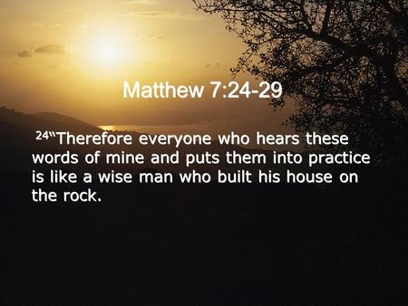 Matthew 7:24-29 24 Therefore everyone who hears these words of mine and puts them into practice is like a wise man who built his house on the rock.