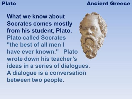 What we know about Socrates comes mostly from his student, Plato. Plato called Socrates the best of all men I have ever known. Plato wrote down his teachers.