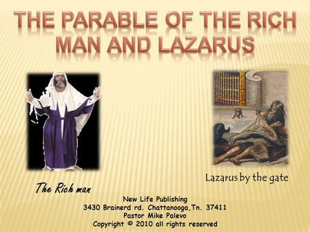Lazarus by the gate The Rich man New Life Publishing 3430 Brainerd rd. Chattanooga,Tn. 37411 Pastor Mike Palevo Copyright © 2010 all rights reserved.