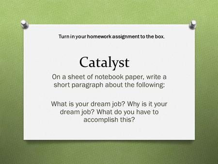 Catalyst On a sheet of notebook paper, write a short paragraph about the following: What is your dream job? Why is it your dream job? What do you have.