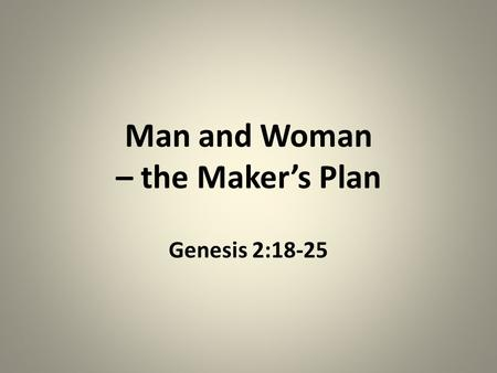 Man and Woman – the Makers Plan Genesis 2:18-25. Where did I come from? What was I made for? How am I to relate to other people?