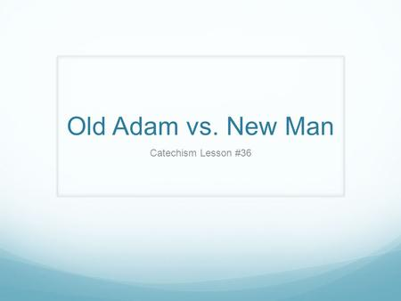 Old Adam vs. New Man Catechism Lesson #36.