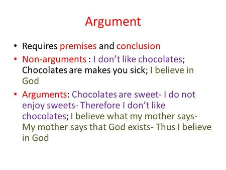Argument Requires premises and conclusion Non-arguments : I dont like chocolates; Chocolates are makes you sick; I believe in God Arguments: Chocolates.