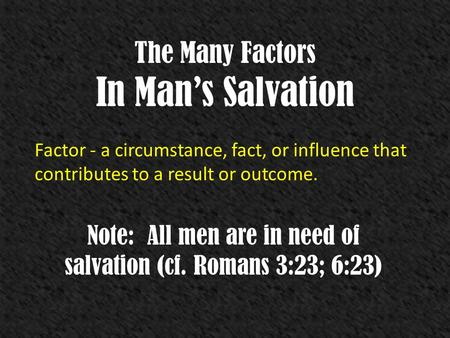 The Many Factors In Mans Salvation Factor - a circumstance, fact, or influence that contributes to a result or outcome. Note: All men are in need of salvation.