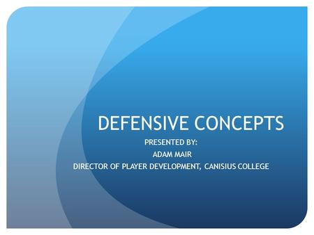 DEFENSIVE CONCEPTS PRESENTED BY: ADAM MAIR DIRECTOR OF PLAYER DEVELOPMENT, CANISIUS COLLEGE.