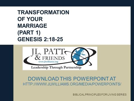 TRANSFORMATION OF YOUR MARRIAGE (PART 1) GENESIS 2:18-25 BIBLICAL PRINCIPLES FOR LIVING SERIES DOWNLOAD THIS POWERPOINT AT
