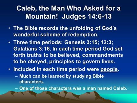 Caleb, the Man Who Asked for a Mountain! Judges 14:6-13 The Bible records the unfolding of Gods wonderful scheme of redemption. Three time periods: Genesis.