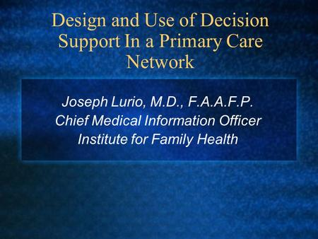 Design and Use of Decision Support In a Primary Care Network Joseph Lurio, M.D., F.A.A.F.P. Chief Medical Information Officer Institute for Family Health.